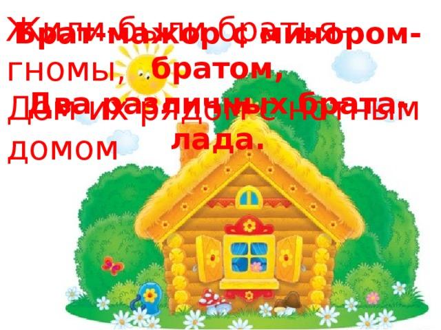 Жили-были братья-гномы,  Дом их рядом с нотным домом Брат-мажор с минором-братом,  Два различных брата-лада.