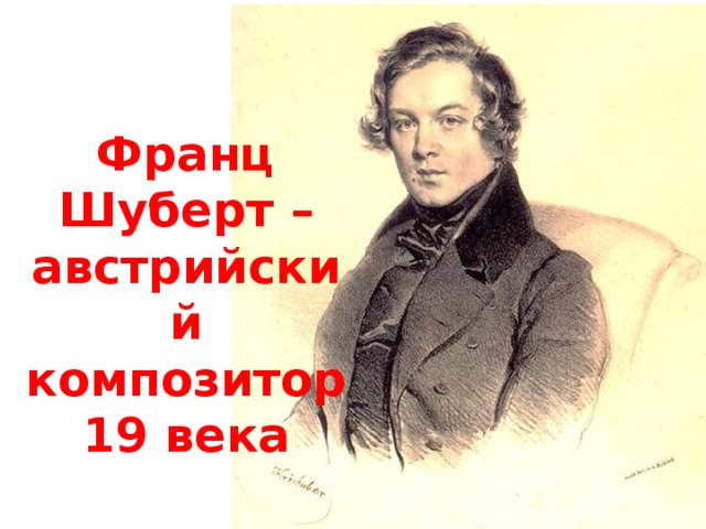Франц Шуберт – австрийский композитор 19 века