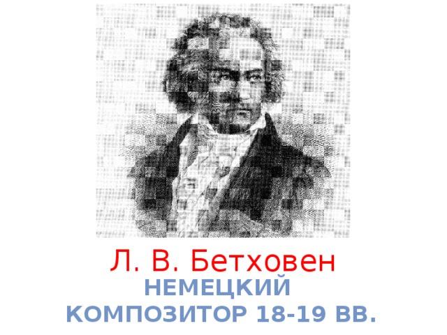 Л. В. Бетховен немецкий композитор 18-19 вв.