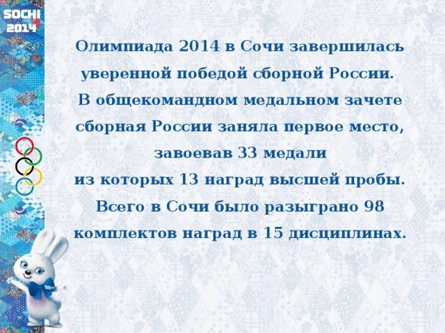 Олимпиада 2014 в Сочи завершилась уверенной победой сборной России.  В общекомандном медальном зачете сборная России заняла первое место, завоевав 33 медали  из которых 13 наград высшей пробы.  Всего в Сочи было разыграно 98 комплектов наград в 15 дисциплинах.
