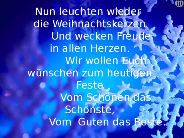 Nun leuchten wieder  die Weihnachtskerzen  Und wecken Freude  in allen Herzen.  Wir wollen Euch wünschen zum heutigen Feste  Vom Schönen das Schönste,  Vom Guten das Beste.