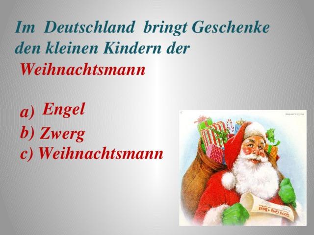 Im Deutschland bringt Geschenke den kleinen Kindern der   Weihnachtsmann Engel a) b) c) Zwerg Weihnachtsmann