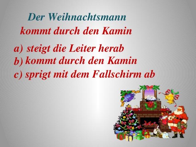 Der Weihnachtsmann  kommt durch den Kamin a) steigt die Leiter herab b) c) kommt durch den Kamin sprigt mit dem Fallschirm ab