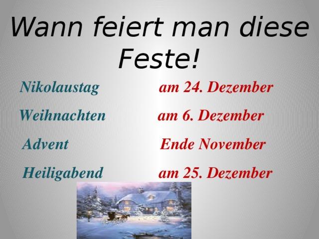 Wann feiert man diese Feste!  Nikolaustag am 24. Dezember  Weihnachten am 6. Dezember  Advent Ende November  Heiligabend am 25. Dezember