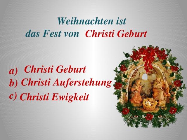 Weihnachten ist  das Fest von     Christi Geburt Christi Geburt a) b) c) Christi Auferstehung Christi Ewigkeit