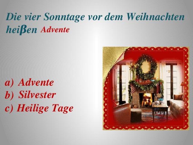 Die vier Sonntage vor dem Weihnachten heiβen  Advente a) b) c) Advente Silvester Heilige Tage