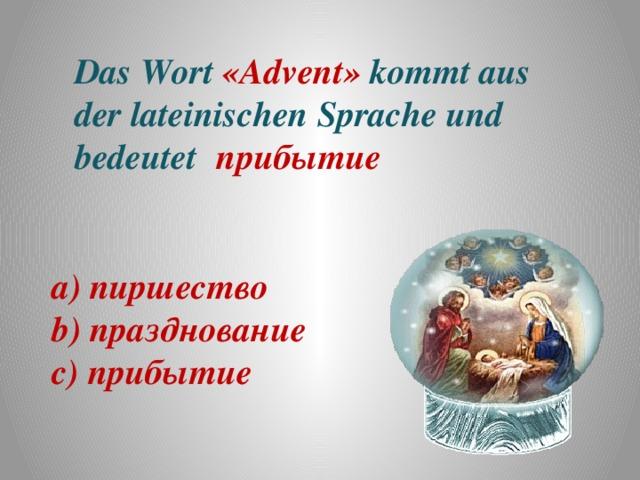 Das Wort «Advent» kommt aus der lateinischen Sprache und bedeutet прибытие а) пиршество b) празднование c) прибытие