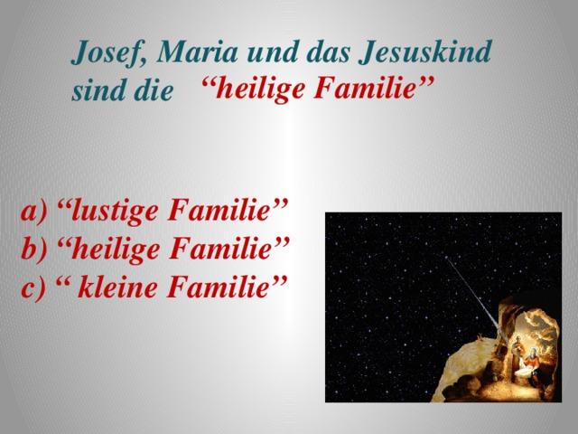 """Josef, Maria und das Jesuskind sind die """" heilige Familie"""" a) """"lustige Familie"""" b) """"heilige Familie"""" c) """" kleine Familie"""""""
