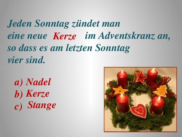 Jeden Sonntag zündet man eine neue im Adventskranz an, so dass es am letzten Sonntag vier sind. Kerze a) Nadel b) c) Kerze Stange