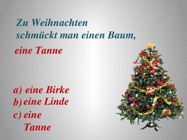 Zu Weihnachten schmückt man einen Baum,   eine Tanne a)b) eine Birke c) eine Linde eine Tanne