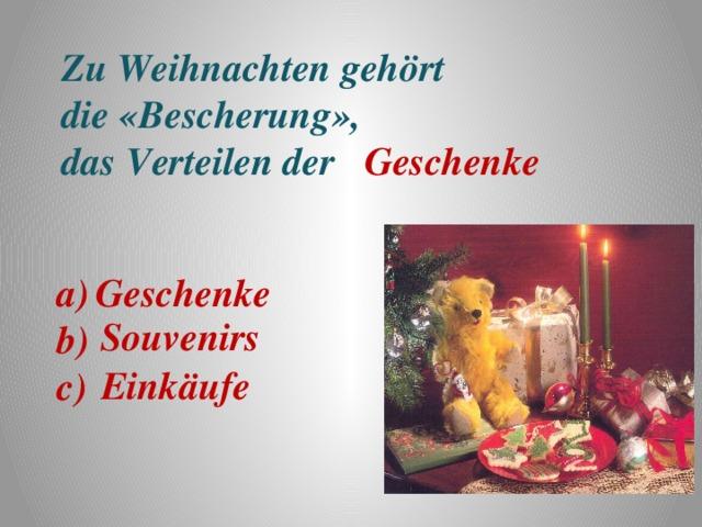 Zu Weihnachten gehört die «Bescherung», das Verteilen der Geschenke Geschenke a) b) c) Souvenirs Einkäufe