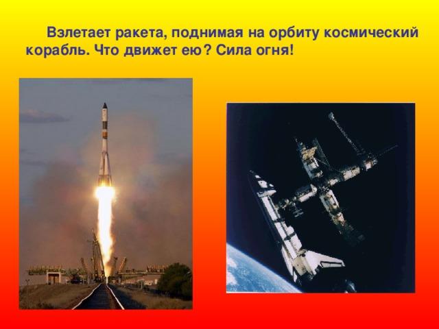 Взлетает ракета, поднимая на орбиту космический корабль. Что движет ею? Сила огня!