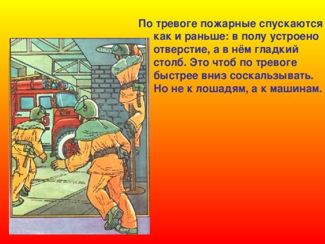 По тревоге пожарные спускаются  как и раньше: в полу устроено  отверстие, а в нём гладкий  столб. Это чтоб по тревоге  быстрее вниз соскальзывать.  Но не к лошадям, а к машинам.