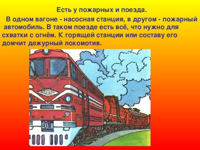 Есть у пожарных и поезда.  В одном вагоне - насосная станция, в другом - пожарный  автомобиль. В таком поезде есть всё, что нужно для схватки с огнём. К горящей станции или составу его домчит дежурный локомотив.