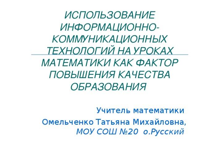 ИСПОЛЬЗОВАНИЕ ИНФОРМАЦИОННО-КОММУНИКАЦИОННЫХ ТЕХНОЛОГИЙ НА УРОКАХ МАТЕМАТИКИ КАК ФАКТОР ПОВЫШЕНИЯ КАЧЕСТВА ОБРАЗОВАНИЯ  Учитель математики Омельченко Татьяна Михайловна, МОУ СОШ №20 о.Русский