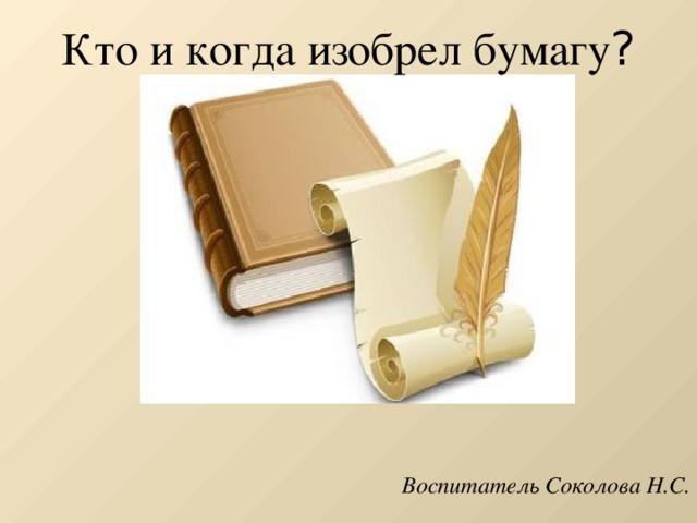 Кто и когда изобрел бумагу ?   Воспитатель Соколова Н.С.