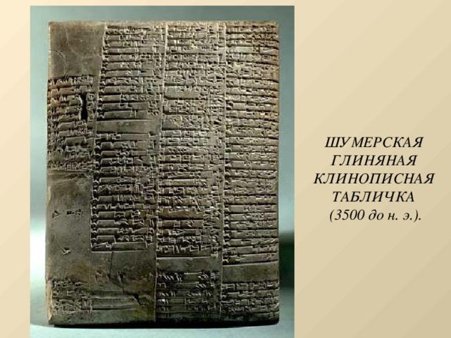 ШУМЕРСКАЯ ГЛИНЯНАЯ КЛИНОПИСНАЯ ТАБЛИЧКА  (3500 до н. э.).