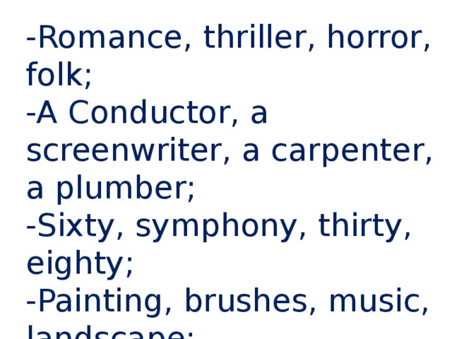 -Romance, thriller, horror, folk; -A Conductor, a screenwriter, a carpenter, a plumber; -Sixty, symphony, thirty, eighty; -Painting, brushes, music, landscape; -Telephone, radio, xylophone, computer;