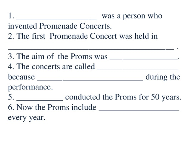 1. ___________________ was a person who invented Promenade Concerts. 2. The first Promenade Concert was held in _______________________________________ . 3. The aim of the Proms was ________________. 4. The concerts are called ___________________ because _________________________ during the performance. 5. ___________ conducted the Proms for 50 years. 6. Now the Proms include ___________________ every year.