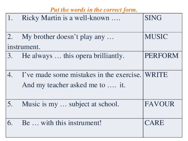 Put the words in the correct form. 1. Ricky Martin is a well-known …. SING 2. My brother doesn't play any … instrument. MUSIC 3. He always … this opera brilliantly. PERFORM 4. I've made some mistakes in the exercise.  And my teacher asked me to …. it. WRITE 5. Music is my … subject at school. FAVOUR 6. Be … with this instrument! CARE