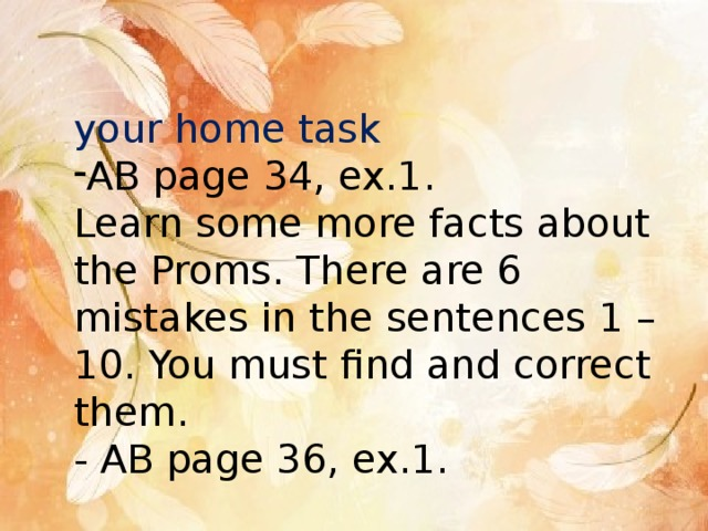 your home task AB page 34, ex.1. Learn some more facts about the Proms. There are 6 mistakes in the sentences 1 – 10. You must find and correct them. - AB page 36, ex.1.