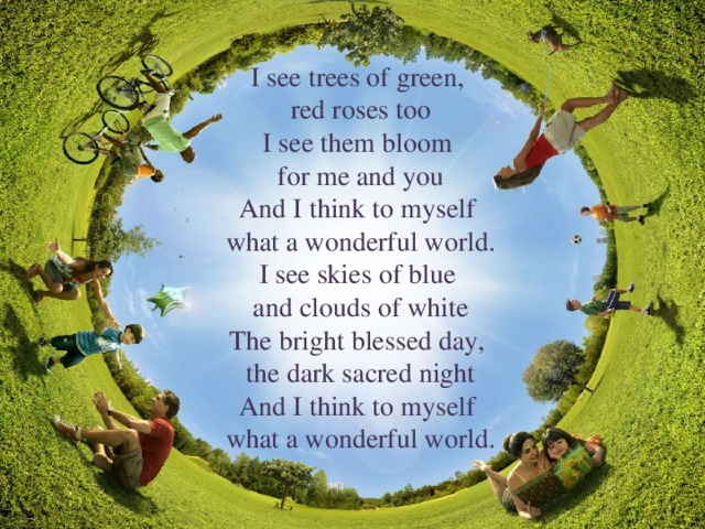 I see trees of green, red roses too I see them bloom for me and you And I think to myself what a wonderful world. I see skies of blue and clouds of white The bright blessed day, the dark sacred night And I think to myself what a wonderful world.