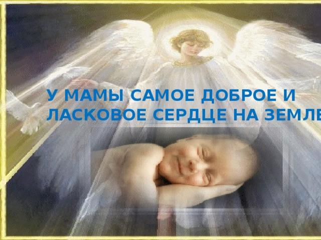 У мамы самое доброе и ласковое сердце на земле