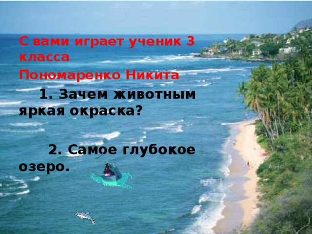 С вами играет ученик 3 класса Пономаренко Никита  1. Зачем животным яркая окраска?   2. Самое глубокое озеро.