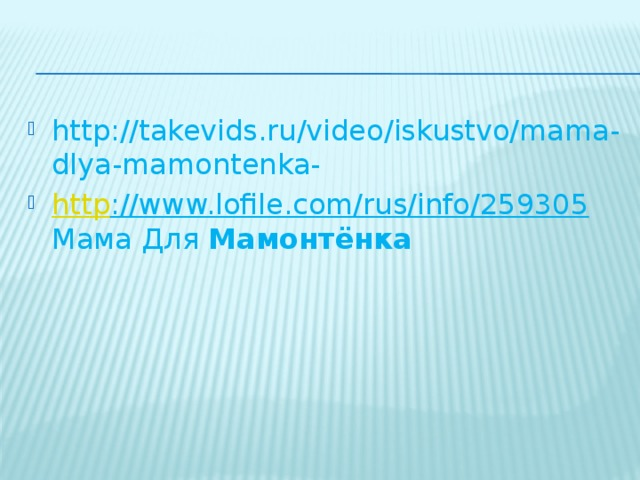 http://takevids.ru/video/iskustvo/mama-dlya-mamontenka- http ://www.lofile.com/rus/info/259305