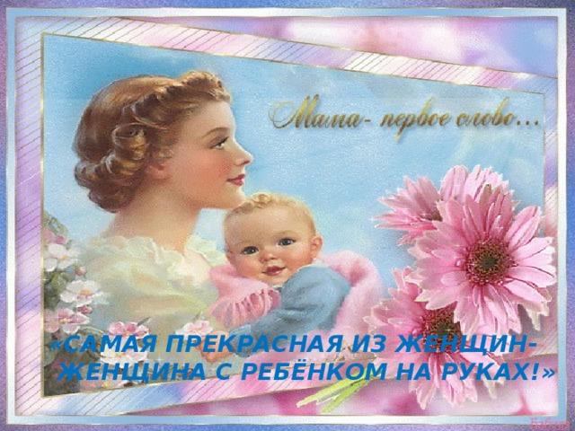 «Самая прекрасная из женщин-  женщина с ребёнком на руках!»