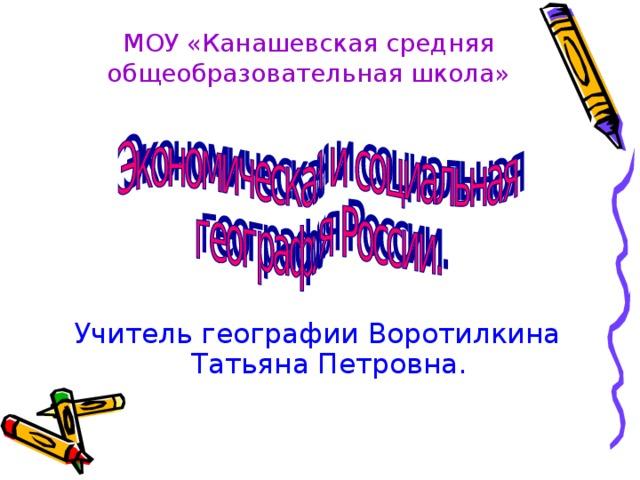 МОУ «Канашевская средняя общеобразовательная школа» Учитель географии Воротилкина Татьяна Петровна.