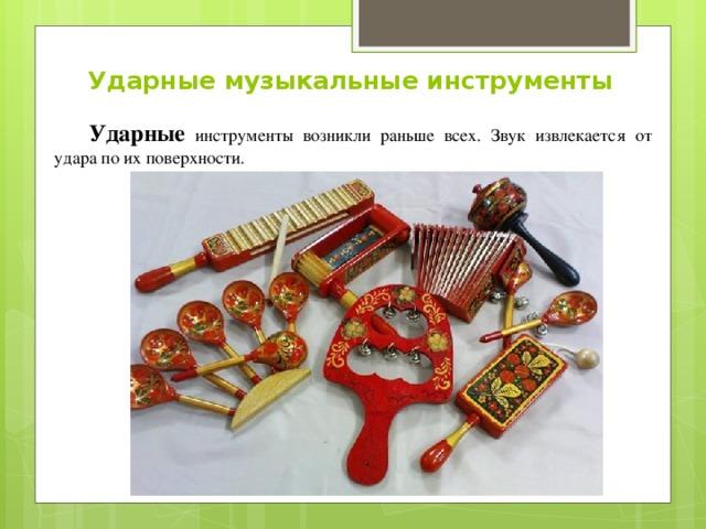 Ударные музыкальные инструменты Ударные инструменты возникли раньше всех. Звук извлекается от удара по их поверхности.
