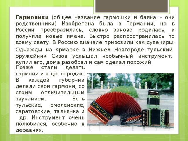 Гармоники (общее название гармошки и баяна – они родственники) Изобретена была в Германии, но в России преобразилась, словно заново родилась, и получила новые имена. Быстро распространилась по всему свету. В Россию вначале привозили как сувениры. Однажды на ярмарке в Нижнем Новгороде тульский оружейник Сизов услышал необычный инструмент, купил его, дома разобрал и сам сделал похожий. Позже стали делать гармони и в др. городах. В каждой губернии делали свои гармони, со своим отличительным звучанием. Есть тульские, смоленские, саратовские, тальянка и др. Инструмент очень полюбился, особенно в деревнях.