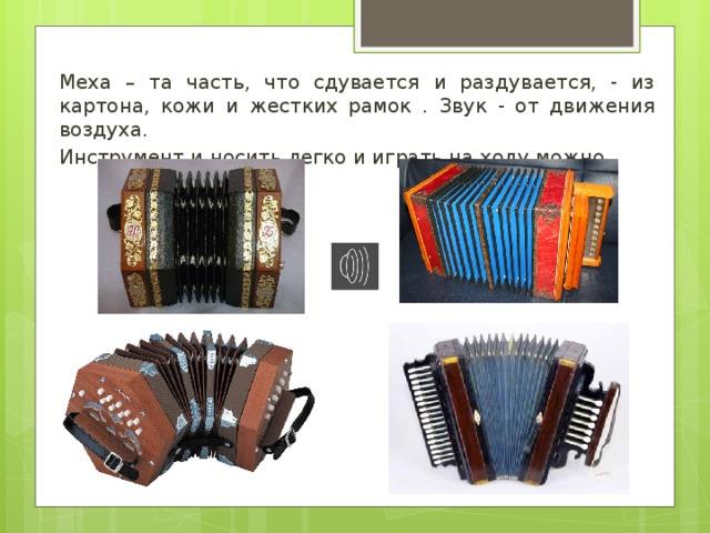 Меха – та часть, что сдувается и раздувается, - из картона, кожи и жестких рамок . Звук - от движения воздуха. Инструмент и носить легко и играть на ходу можно.