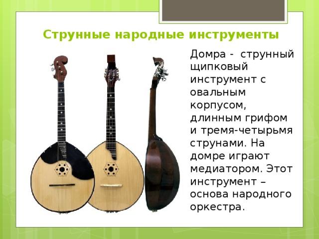 Струнные народные инструменты Домра - струнный щипковый инструмент с овальным корпусом, длинным грифом и тремя-четырьмя струнами. На домре играют медиатором. Этот инструмент – основа народного оркестра.