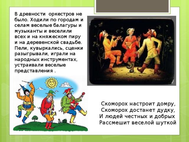В древности оркестров не было. Ходили по городам и селам веселые балагуры и музыканты и веселили всех и на княжеском пиру и на деревенской свадьбе. Пели, кувыркались, сценки разыгрывали, играли на народных инструментах, устраивали веселые представления . В древности оркестров не было. Ходили по городам и селам веселые балагуры и музыканты и веселили всех и на княжеском пиру и на деревенской свадьбе.  Скоморох настроит домру,  Скоморох достанет дудку,  И людей честных и добрых  Рассмешит веселой шуткой