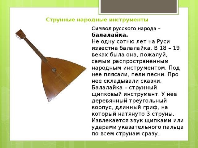 Струнные народные инструменты Символ русского народа – балалайка. Не одну сотню лет на Руси известна балалайка. В 18 – 19 веках была она, пожалуй, самым распространенным народным инструментом. Под нее плясали, пели песни. Про нее складывали сказки. Балалайка – струнный щипковый инструмент. У нее деревянный треугольный корпус, длинный гриф, на который натянуто 3 струны. Извлекается звук щипками или ударами указательного пальца по всем струнам сразу.