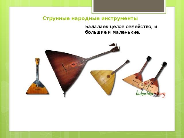 Струнные народные инструменты Балалаек целое семейство, и большие и маленькие.