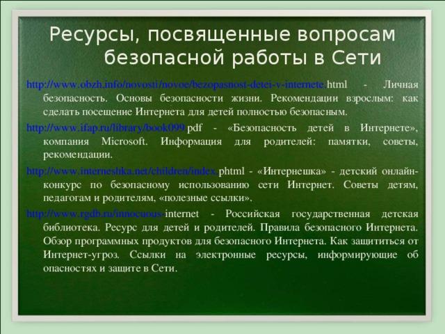 Ресурсы, посвященные вопросам безопасной работы в Сети http :// www . obzh . info / novosti / novoe /bezopasnost-detei-v- internete . html - Личная безопасность. Основы безопасности жизни. Рекомендации взрослым: как сделать посещение Интернета для детей полностью безопасным. http :// www . ifap . ru / library /book099. pdf - «Безопасность детей в Интернете», компания Microsoft. Информация для родителей: памятки, советы, рекомендации. http :// www . interneshka . net / children / index . phtml - «Интернешка» - детский онлайн-конкурс по безопасному использованию сети Интернет. Советы детям, педагогам и родителям, «полезные ссылки». http :// www . rgdb . ru /innocuous- internet - Российская государственная детская библиотека. Ресурс для детей и родителей. Правила безопасного Интернета. Обзор программных продуктов для безопасного Интернета. Как защититься от Интернет-угроз. Ссылки на электронные ресурсы, информирующие об опасностях и защите в Сети.