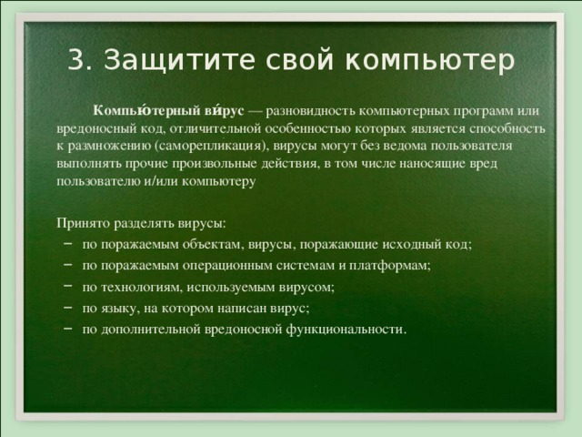 3. Защитите свой компьютер   Компью́терный ви́рус — разновидность компьютерных программ или вредоносный код, отличительной особенностью которых является способность к размножению (саморепликация), вирусы могут без ведома пользователя выполнять прочие произвольные действия, в том числе наносящие вред пользователю и/или компьютеру  Принято разделять вирусы: