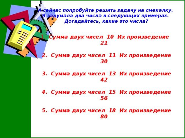А сейчас попробуйте решить задачу на смекалку. Я задумала два числа в следующих примерах. Догадайтесь, какие это числа?      1. Сумма двух чисел 10 Их произведение 21   2. Сумма двух чисел 11 Их произведение 30   3. Сумма двух чисел 13 Их произведение 42   4. Сумма двух чисел 15 Их произведение 56   5. Сумма двух чисел 18 Их произведение 80
