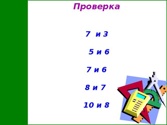 Проверка        7 и 3   5 и 6   7 и 6   8 и 7   10 и 8
