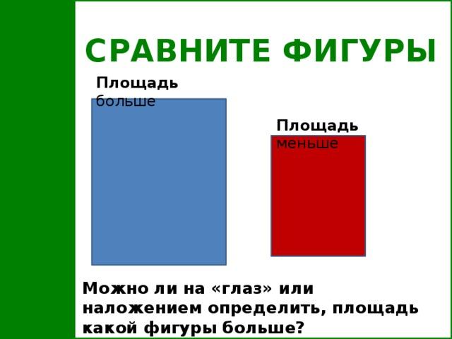 СРАВНИТЕ ФИГУРЫ Площадь больше Площадь меньше Можно ли на «глаз» или наложением определить, площадь какой фигуры больше?