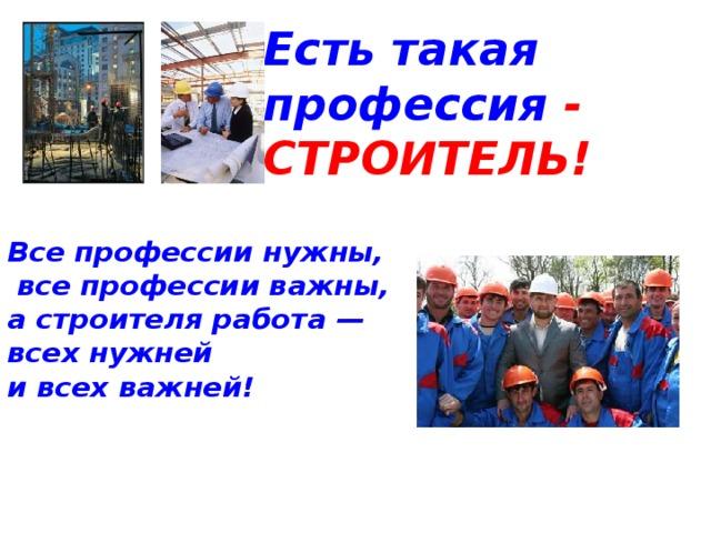 Есть такая профессия - СТРОИТЕЛЬ! Все профессии нужны,  все профессии важны,  а строителя работа —  всех нужней  и всех важней!
