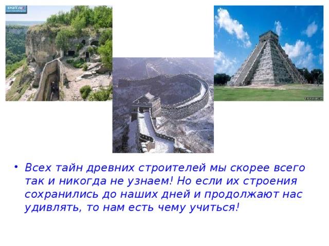 Всех тайн древних строителей мы скорее всего так и никогда не узнаем! Но если их строения сохранились до наших дней и продолжают нас удивлять, то нам есть чему учиться!
