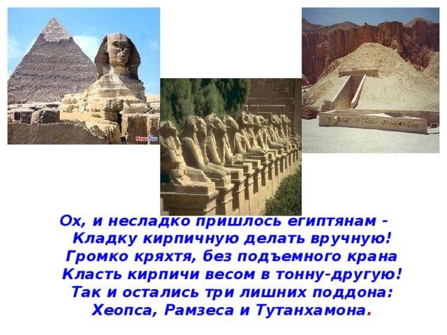 Ох, и несладко пришлось египтянам -  Кладку кирпичную делать вручную!  Громко кряхтя, без подъемного крана  Класть кирпичи весом в тонну-другую!  Так и остались три лишних поддона:  Хеопса, Рамзеса и Тутанхамона .