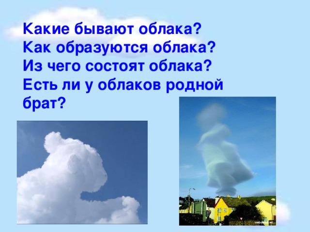 Какие бывают облака? Как образуются облака? Из чего состоят облака? Есть ли у облаков родной брат?
