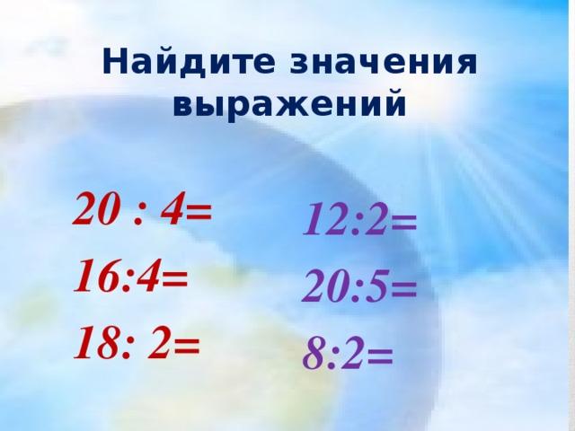 Найдите значения выражений 12:2= 20:5= 8:2=  20 : 4=  16:4=  18: 2=