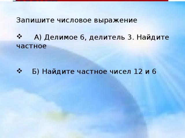 ЧТО ДЕЛАЕТ? ПРЕДМЕТ  КТО? ЧТО? ДЕЙСТВИЕ ПРЕДМЕТА Запишите числовое выражение  А) Делимое 6, делитель 3. Найдите частное  Б) Найдите частное чисел 12 и 6 а Космонавт Ракета Звезда Метеорит изуч ает летит г о р и т падает л г о л