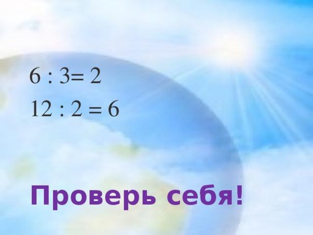 6 : 3= 2 12 : 2 = 6 Проверь себя!